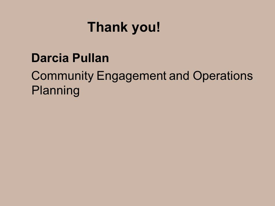 Thank you! Darcia Pullan Community Engagement and Operations Planning