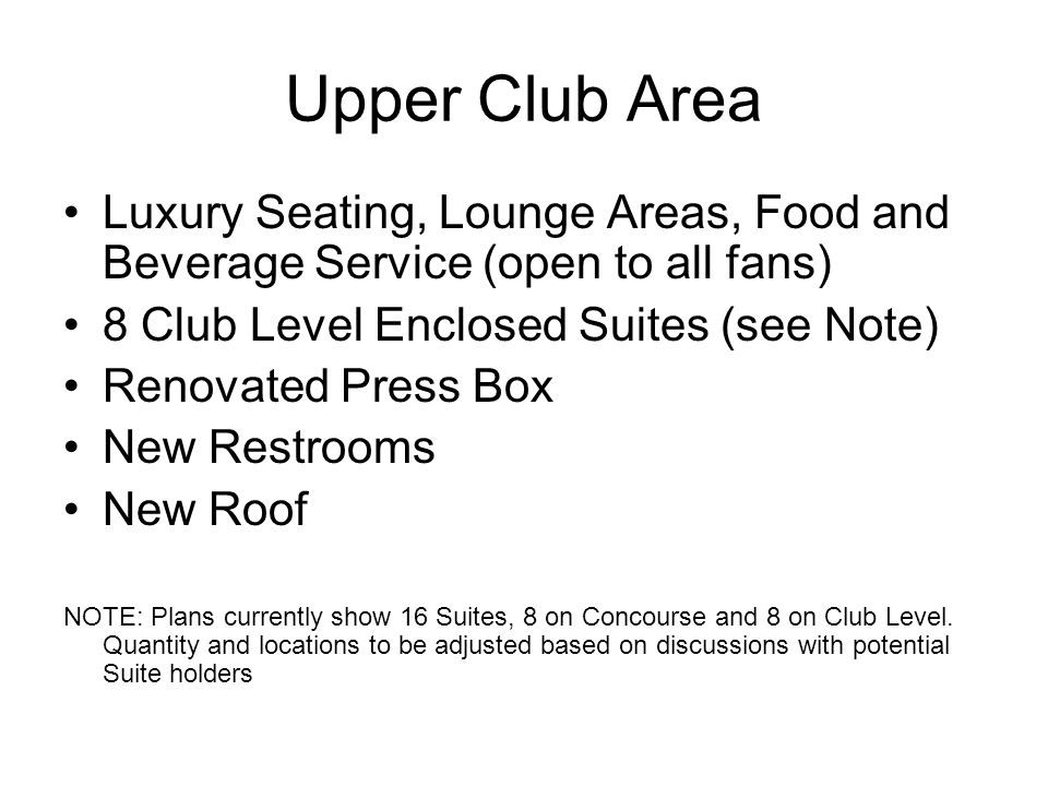 Upper Club Area Luxury Seating, Lounge Areas, Food and Beverage Service (open to all fans) 8 Club Level Enclosed Suites (see Note) Renovated Press Box New Restrooms New Roof NOTE: Plans currently show 16 Suites, 8 on Concourse and 8 on Club Level.