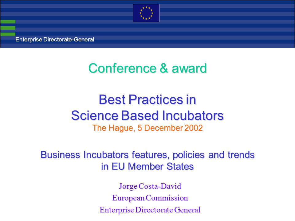 Conference & award Best Practices in Science Based Incubators The Hague, 5 December 2002 Business Incubators features, policies and trends in EU Member States Jorge Costa-David European Commission Enterprise Directorate General Enterprise Directorate-General