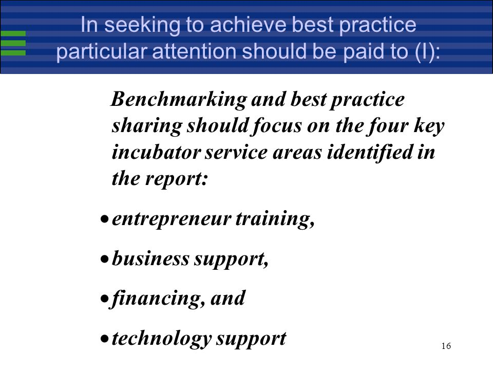 16 In seeking to achieve best practice particular attention should be paid to (I): Benchmarking and best practice sharing should focus on the four key incubator service areas identified in the report: entrepreneur training, business support, financing, and technology support