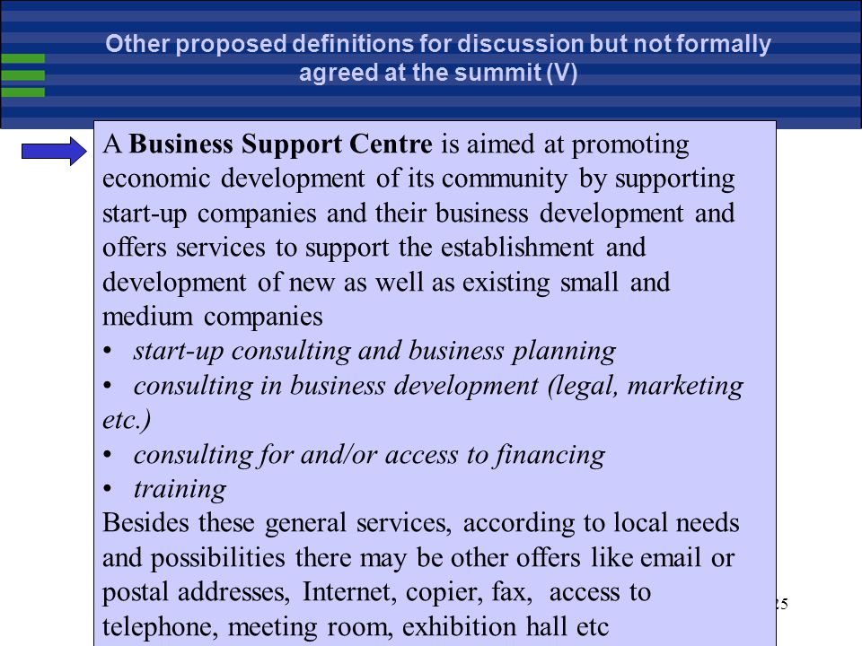 25 A Business Support Centre is aimed at promoting economic development of its community by supporting start-up companies and their business development and offers services to support the establishment and development of new as well as existing small and medium companies start-up consulting and business planning consulting in business development (legal, marketing etc.) consulting for and/or access to financing training Besides these general services, according to local needs and possibilities there may be other offers like email or postal addresses, Internet, copier, fax, access to telephone, meeting room, exhibition hall etc Other proposed definitions for discussion but not formally agreed at the summit (V)
