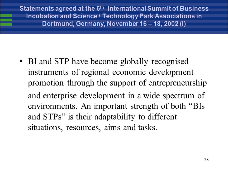 26 Statements agreed at the 6 th International Summit of Business Incubation and Science / Technology Park Associations in Dortmund, Germany, November 16 – 18, 2002 (I) BI and STP have become globally recognised instruments of regional economic development promotion through the support of entrepreneurship and enterprise development in a wide spectrum of environments.