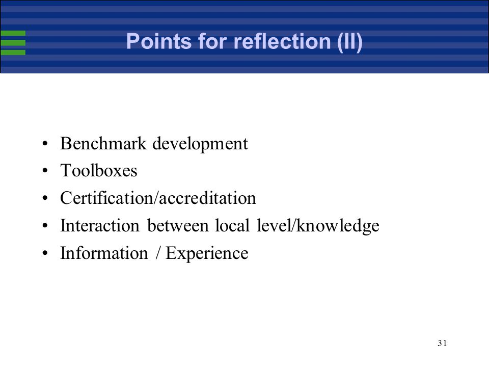 31 Points for reflection (II) Benchmark development Toolboxes Certification/accreditation Interaction between local level/knowledge Information / Experience