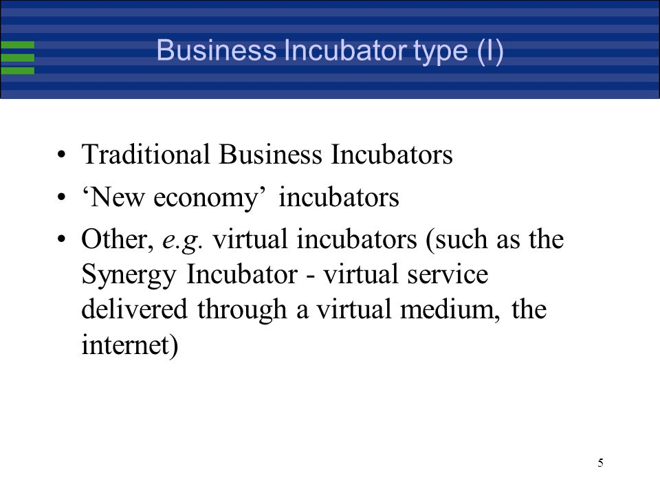 6 Business Incubator type (II) New economy incubators re private-sector, profit-driven with the pay-back coming from investment in companies rather than from rental income; They tend to focus mainly on high-tech and internet-related activities and unlike traditional incubators, do not have job creation as their principal aim; New economy incubators often have an essentially virtual presence with financial and business services at the core of the offering unlike their traditional counterparts that usually centre on the provision of physical workspace.
