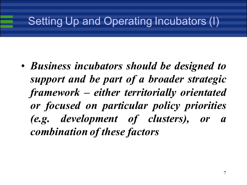 7 Setting Up and Operating Incubators (I) Business incubators should be designed to support and be part of a broader strategic framework – either territorially orientated or focused on particular policy priorities (e.g.