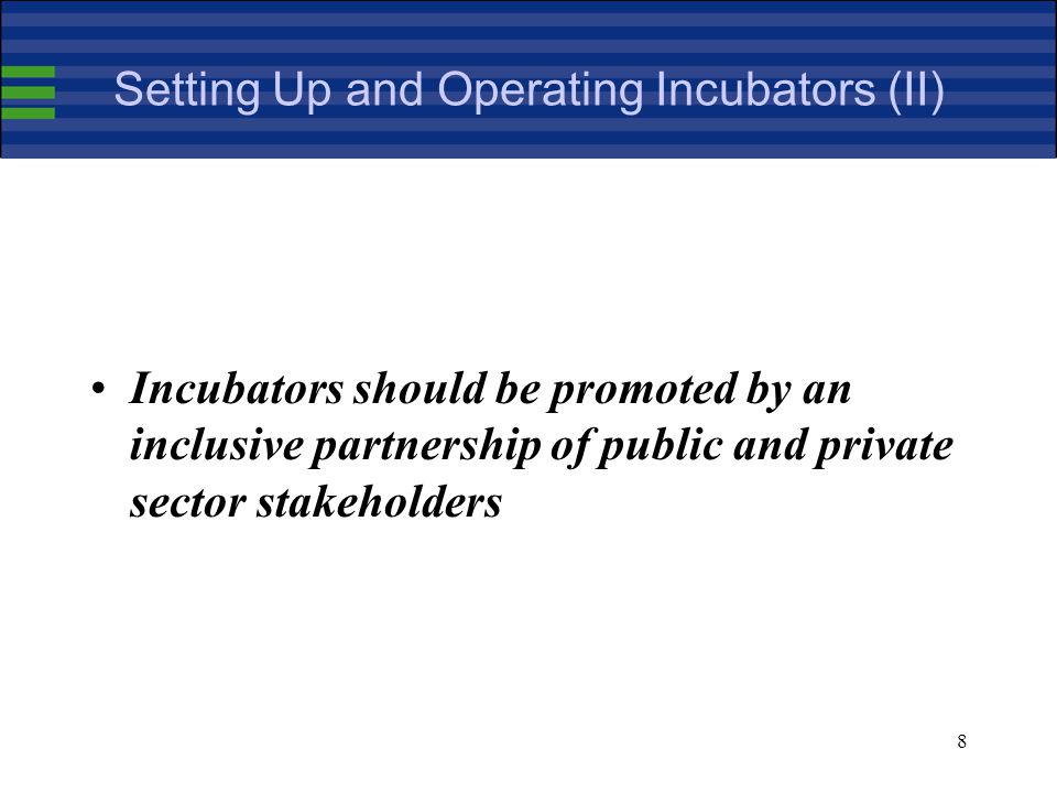 9 Setting Up and Operating Incubators (III) There are a number of different set up funding models but the evidence from this project is that public support for the establishment of incubators in Europe will remain critical for the foreseeable future