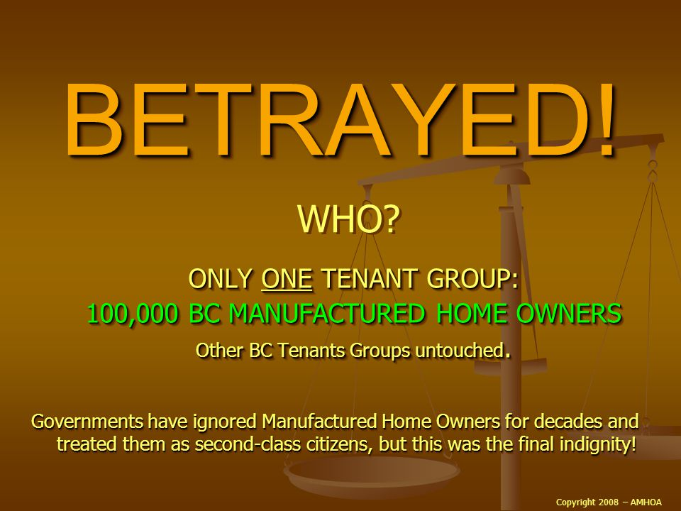 BETRAYED!BETRAYED! ONLY ONE TENANT GROUP: 100,000 BC MANUFACTURED HOME OWNERS Other BC Tenants Groups untouched. ONLY ONE ONE TENANT GROUP: 100,000 BC
