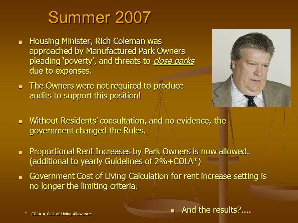 Summer 2007 Housing Housing Minister, Rich Coleman was approached by Manufactured Park Owners pleading poverty, and threats to close parks due to expenses.