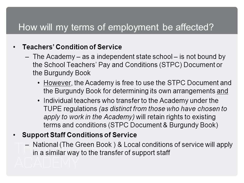How will my terms of employment be affected? Teachers Condition of Service –The Academy – as a independent state school – is not bound by the School T