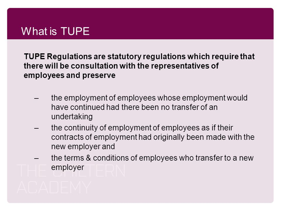 What is TUPE TUPE Regulations are statutory regulations which require that there will be consultation with the representatives of employees and preser