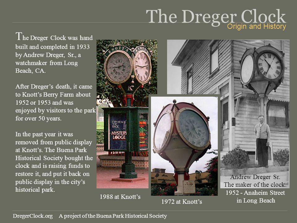 The Dreger Clock T he Dreger Clock was hand built and completed in 1933 by Andrew Dreger, Sr., a watchmaker from Long Beach, CA. After Dregers death,