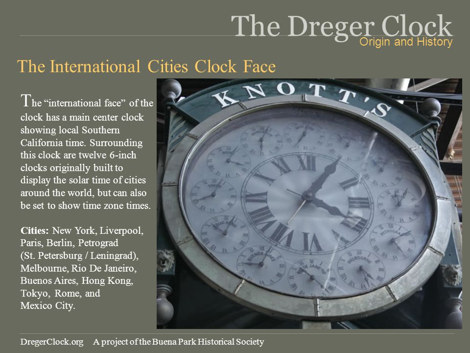 The Dreger Clock The International Cities Clock Face T he international face of the clock has a main center clock showing local Southern California time.