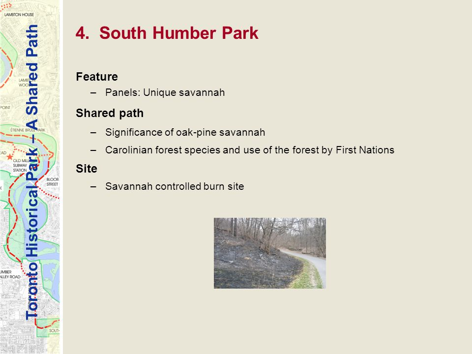 Toronto Historical Park – A Shared Path Feature –Panels: Unique savannah Shared path –Significance of oak-pine savannah –Carolinian forest species and use of the forest by First Nations Site –Savannah controlled burn site 4.