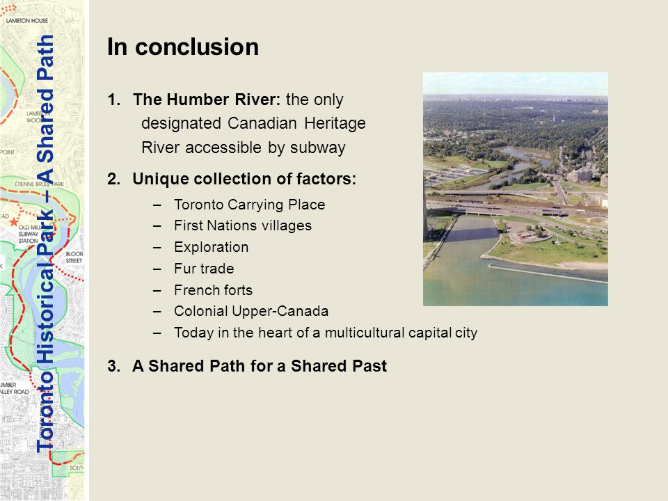 Toronto Historical Park – A Shared Path In conclusion 1.The Humber River: the only designated Canadian Heritage River accessible by subway 2.Unique collection of factors: –Toronto Carrying Place –First Nations villages –Exploration –Fur trade –French forts –Colonial Upper-Canada –Today in the heart of a multicultural capital city 3.A Shared Path for a Shared Past