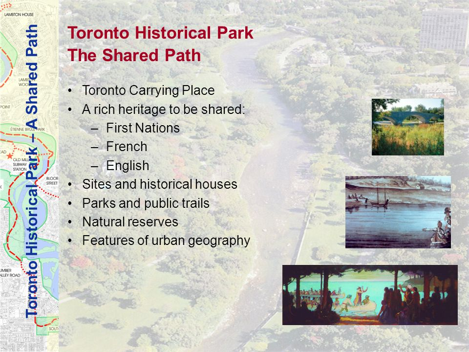 Toronto Historical Park – A Shared Path Toronto Historical Park The Shared Path Toronto Carrying Place A rich heritage to be shared: –First Nations –French –English Sites and historical houses Parks and public trails Natural reserves Features of urban geography