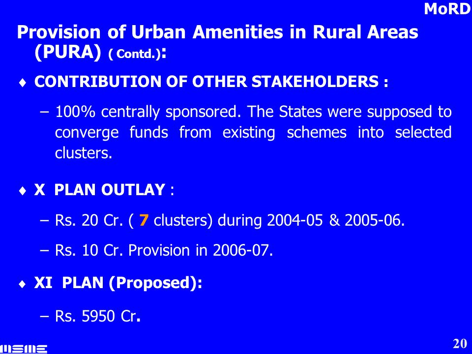 20 Provision of Urban Amenities in Rural Areas (PURA) ( Contd.) : CONTRIBUTION OF OTHER STAKEHOLDERS : –100% centrally sponsored.