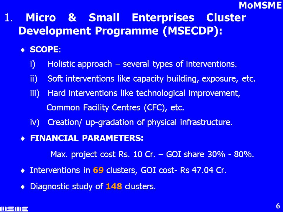 6 1. Micro & Small Enterprises Cluster Development Programme (MSECDP): SCOPE: i)Holistic approach – several types of interventions. ii)Soft interventi