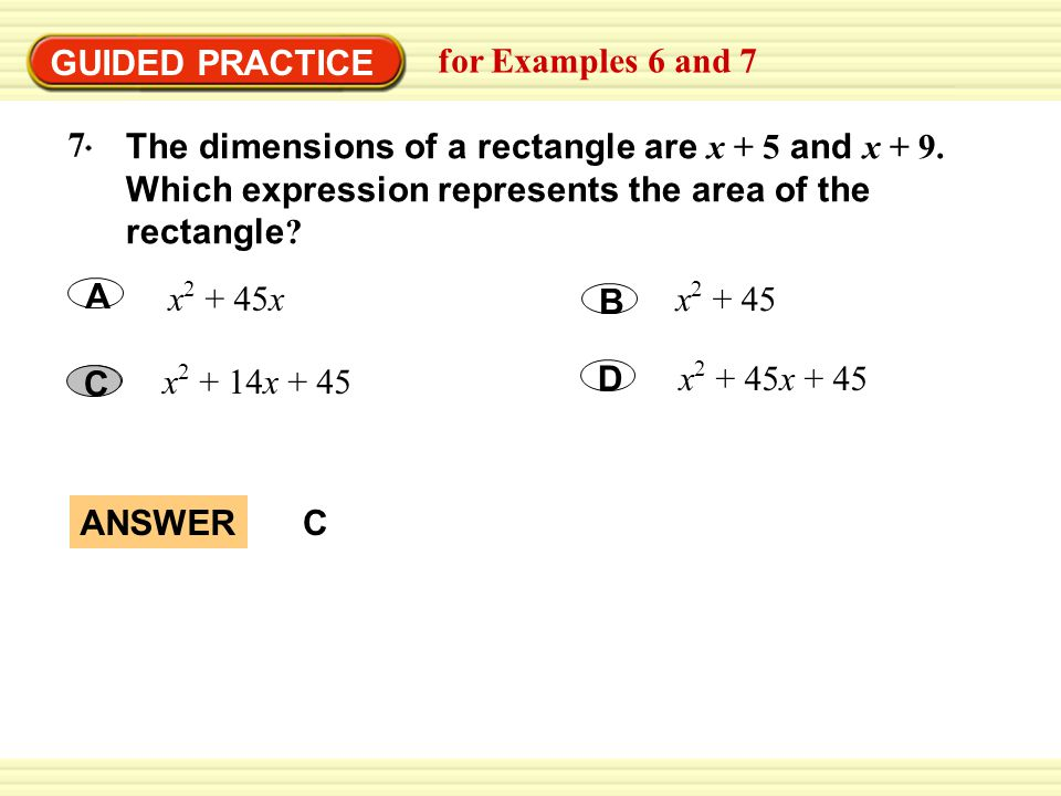 GUIDED PRACTICE for Examples 6 and 7 x 2 + 45x A x 2 + 45x + 45 D x 2 + 45 B x 2 + 14x + 45 C The dimensions of a rectangle are x + 5 and x + 9.