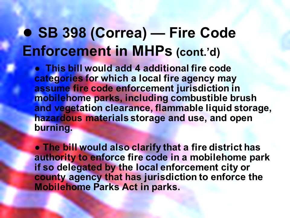 SB 398 (Correa) Fire Code Enforcement in MHPs (cont.d) This bill would add 4 additional fire code categories for which a local fire agency may assume fire code enforcement jurisdiction in mobilehome parks, including combustible brush and vegetation clearance, flammable liquid storage, hazardous materials storage and use, and open burning.