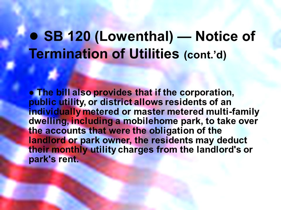 SB 120 (Lowenthal) Notice of Termination of Utilities (cont.d) The bill also provides that if the corporation, public utility, or district allows residents of an individually metered or master metered multi-family dwelling, including a mobilehome park, to take over the accounts that were the obligation of the landlord or park owner, the residents may deduct their monthly utility charges from the landlord s or park s rent.