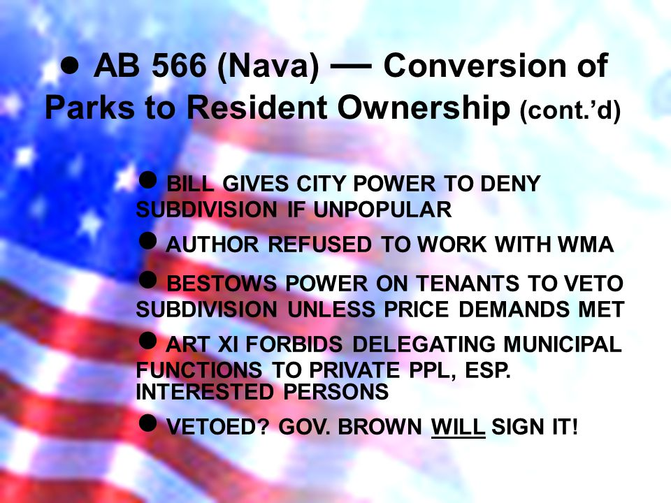 AB 566 (Nava) Conversion of Parks to Resident Ownership (cont.d) BILL GIVES CITY POWER TO DENY SUBDIVISION IF UNPOPULAR AUTHOR REFUSED TO WORK WITH WMA BESTOWS POWER ON TENANTS TO VETO SUBDIVISION UNLESS PRICE DEMANDS MET ART XI FORBIDS DELEGATING MUNICIPAL FUNCTIONS TO PRIVATE PPL, ESP.