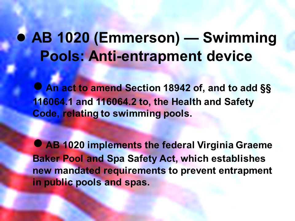 AB 1020 (Emmerson) Swimming Pools: Anti-entrapment device An act to amend Section 18942 of, and to add §§ 116064.1 and 116064.2 to, the Health and Safety Code, relating to swimming pools.