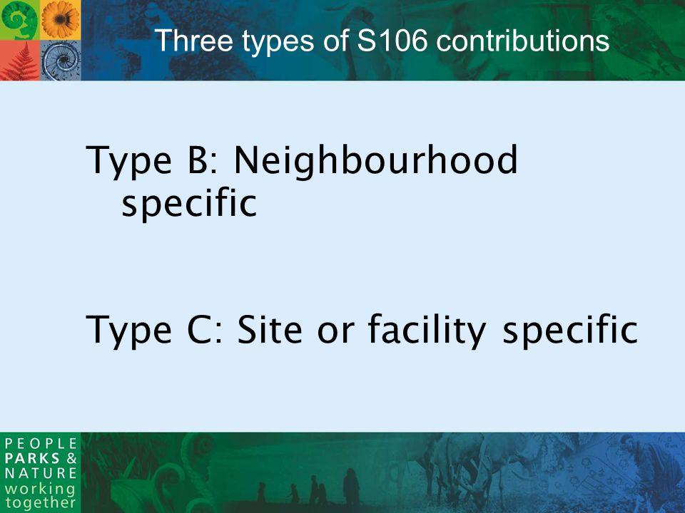 Type B: Neighbourhood specific Type C: Site or facility specific Three types of S106 contributions