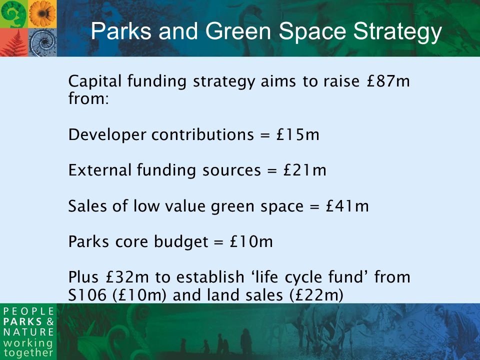 Capital funding strategy aims to raise £87m from: Developer contributions = £15m External funding sources = £21m Sales of low value green space = £41m Parks core budget = £10m Plus £32m to establish life cycle fund from S106 (£10m) and land sales (£22m) Parks and Green Space Strategy