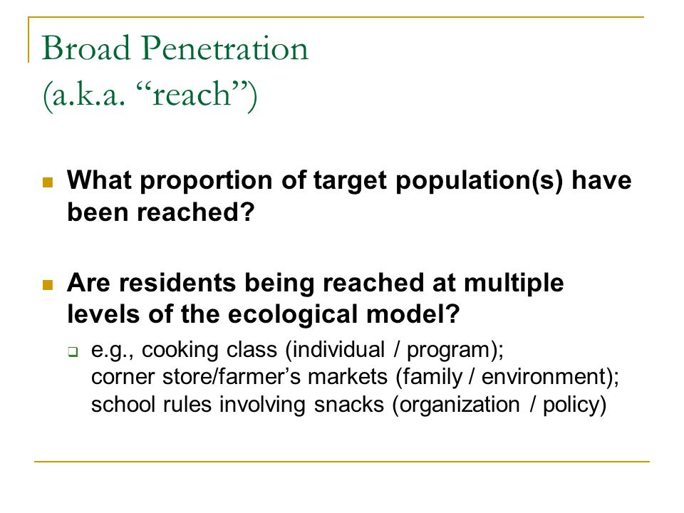 Broad Penetration (a.k.a.reach) What proportion of target population(s) have been reached.