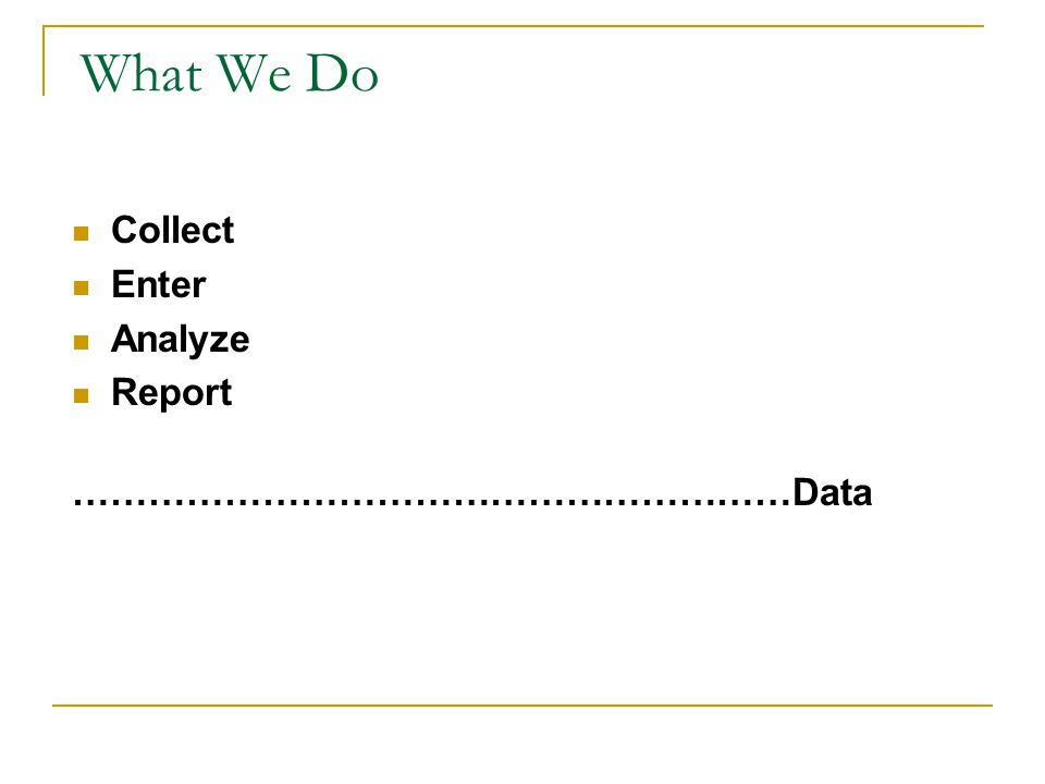 What We Do Collect Enter Analyze Report …………………………………………………Data