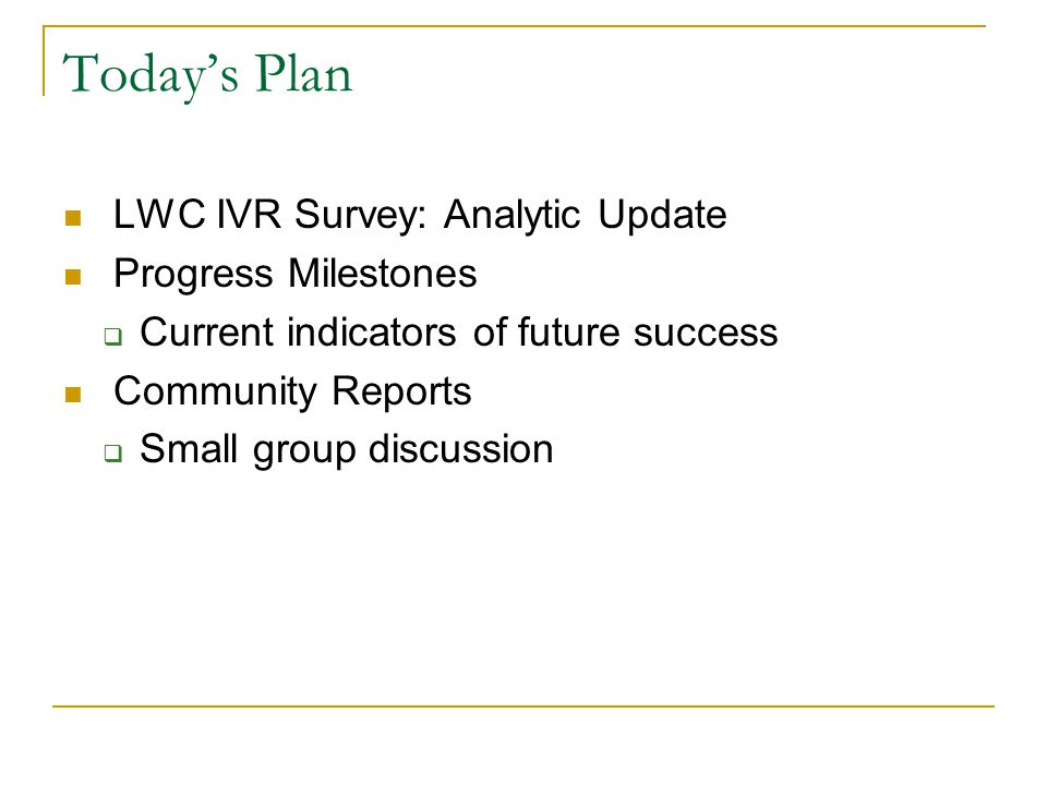 Todays Plan LWC IVR Survey: Analytic Update Progress Milestones Current indicators of future success Community Reports Small group discussion