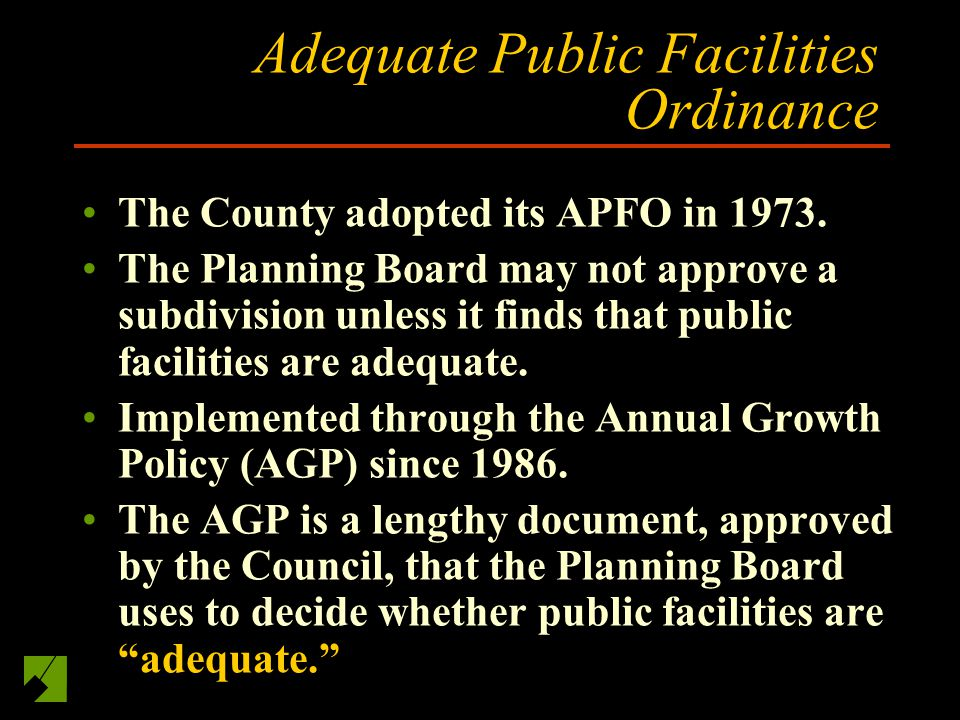 Adequate Public Facilities Ordinance The County adopted its APFO in 1973. The Planning Board may not approve a subdivision unless it finds that public