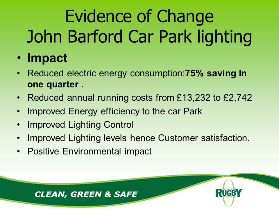 Evidence of Change John Barford Car Park lighting Impact Reduced electric energy consumption:75% saving In one quarter.