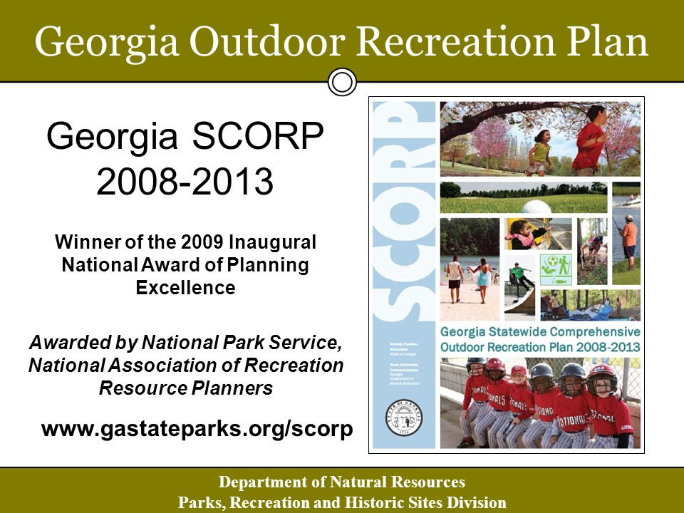 Department of Natural Resources Parks, Recreation and Historic Sites Division Georgia Outdoor Recreation Plan Georgia SCORP 2008-2013 Winner of the 2009 Inaugural National Award of Planning Excellence Awarded by National Park Service, National Association of Recreation Resource Planners www.gastateparks.org/scorp