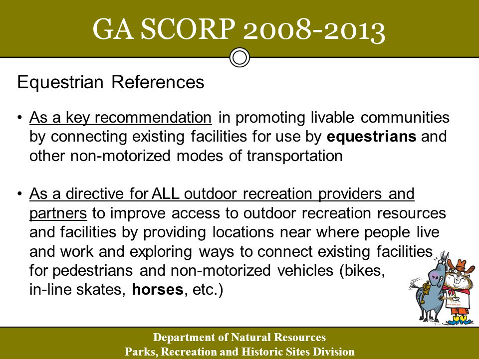Department of Natural Resources Parks, Recreation and Historic Sites Division GA SCORP 2008-2013 Equestrian References As a key recommendation in promoting livable communities by connecting existing facilities for use by equestrians and other non-motorized modes of transportation As a directive for ALL outdoor recreation providers and partners to improve access to outdoor recreation resources and facilities by providing locations near where people live and work and exploring ways to connect existing facilities for pedestrians and non-motorized vehicles (bikes, in-line skates, horses, etc.)