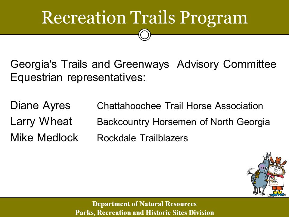 Department of Natural Resources Parks, Recreation and Historic Sites Division Recreation Trails Program Georgia s Trails and Greenways Advisory Committee Equestrian representatives: Diane Ayres Chattahoochee Trail Horse Association Larry Wheat Backcountry Horsemen of North Georgia Mike Medlock Rockdale Trailblazers