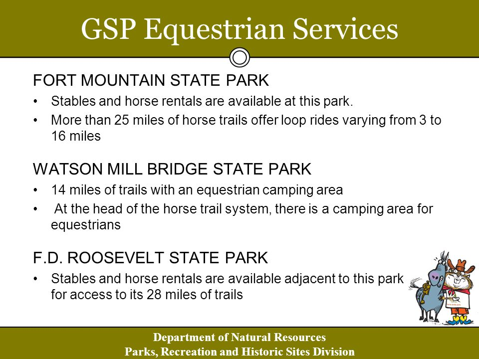 Department of Natural Resources Parks, Recreation and Historic Sites Division GSP Equestrian Services FORT MOUNTAIN STATE PARK Stables and horse rentals are available at this park.