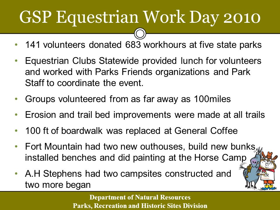 Department of Natural Resources Parks, Recreation and Historic Sites Division GA SCORP 2008-2013 At our public meetings, one of the most frequently-made comments related to providing for equestrian access/sports Efforts should be made to increase equine opportunity by providing: (1) longer trails, 10 to 20 miles (2) areas for camping with horses (3) more opportunity in southwest GA (4) sufficient space for trucks and horse trailers Some comments that it is important to keep horse trails and foot trails separated