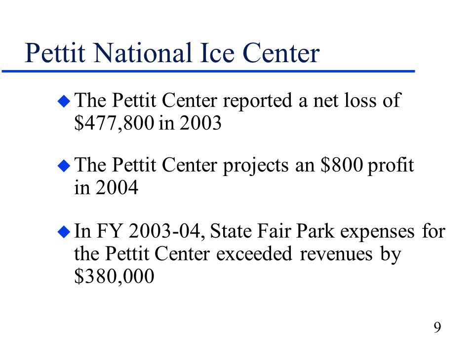 9 Pettit National Ice Center u The Pettit Center reported a net loss of $477,800 in 2003 u The Pettit Center projects an $800 profit in 2004 u In FY 2