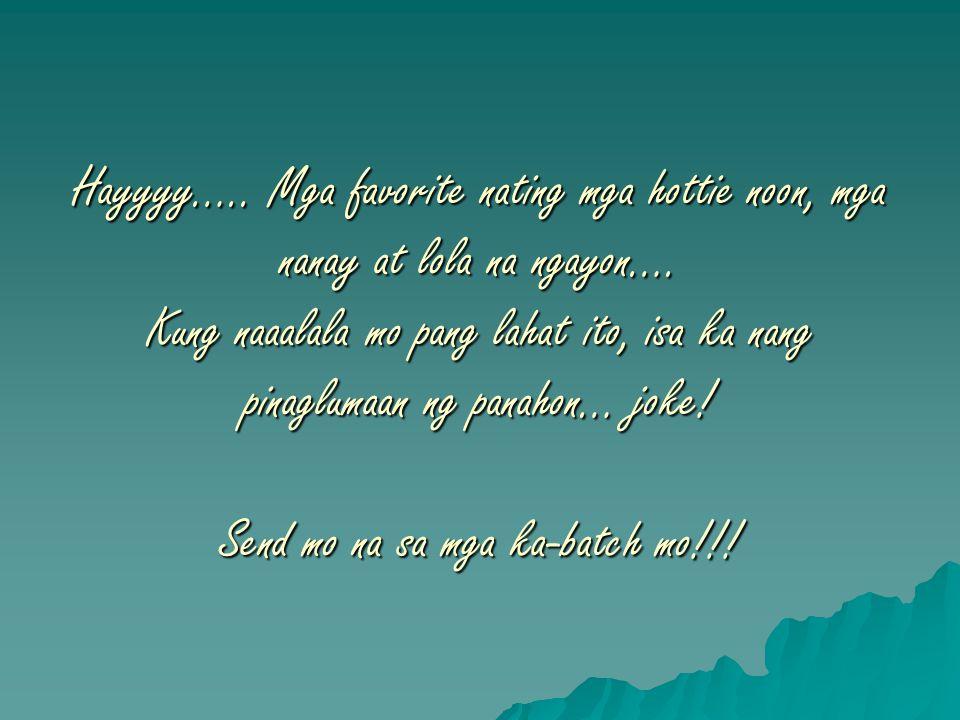 Hayyyy….. Mga favorite nating mga hottie noon, mga nanay at lola na ngayon…. Kung naaalala mo pang lahat ito, isa ka nang pinaglumaan ng panahon… joke