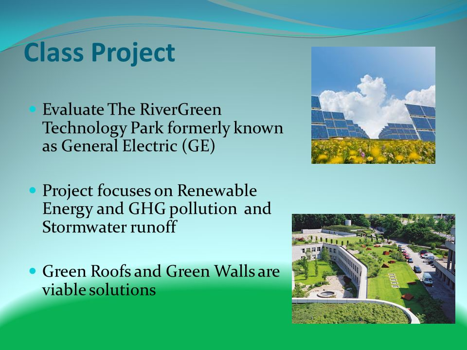 Class Project Evaluate The RiverGreen Technology Park formerly known as General Electric (GE) Project focuses on Renewable Energy and GHG pollution and Stormwater runoff Green Roofs and Green Walls are viable solutions