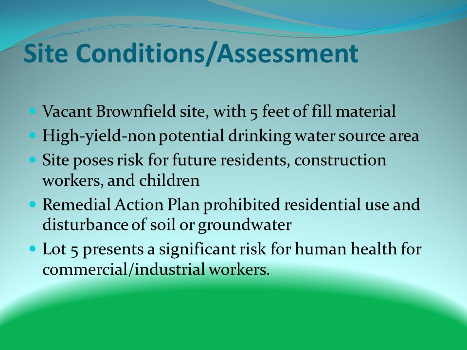 Site Conditions/Assessment Vacant Brownfield site, with 5 feet of fill material High-yield-non potential drinking water source area Site poses risk for future residents, construction workers, and children Remedial Action Plan prohibited residential use and disturbance of soil or groundwater Lot 5 presents a significant risk for human health for commercial/industrial workers.