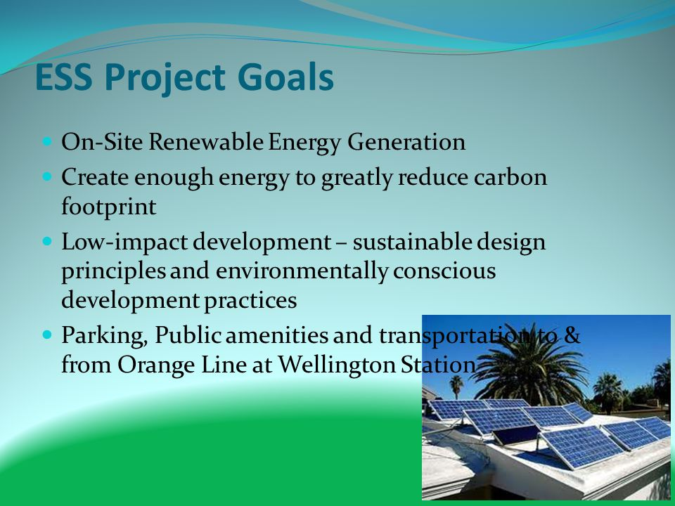 ESS Project Goals On-Site Renewable Energy Generation Create enough energy to greatly reduce carbon footprint Low-impact development – sustainable design principles and environmentally conscious development practices Parking, Public amenities and transportation to & from Orange Line at Wellington Station