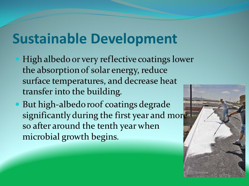 Sustainable Development High albedo or very reflective coatings lower the absorption of solar energy, reduce surface temperatures, and decrease heat transfer into the building.