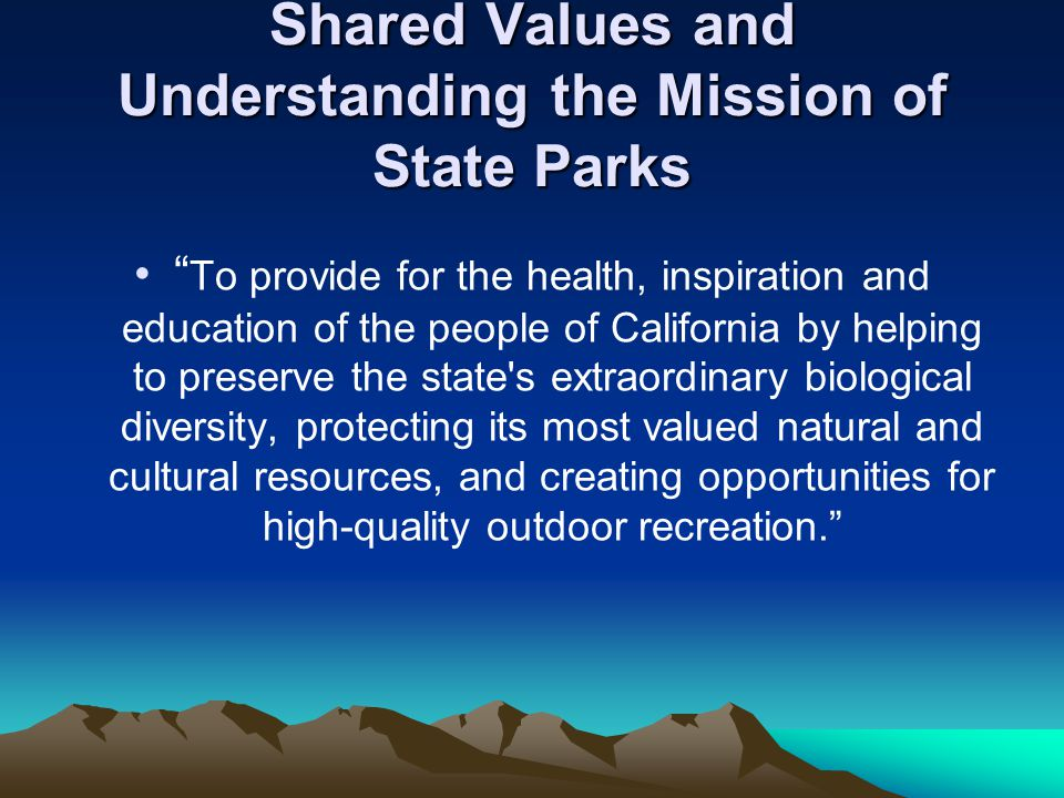 Shared Values and Understanding the Mission of State Parks To provide for the health, inspiration and education of the people of California by helping