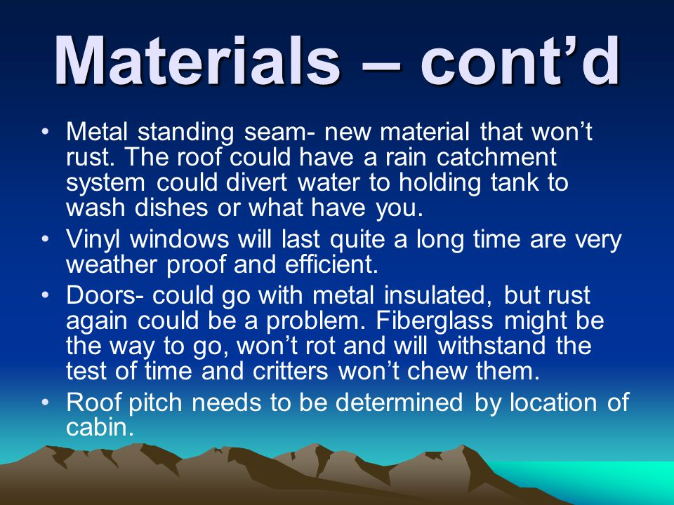 Materials – contd Metal standing seam- new material that wont rust. The roof could have a rain catchment system could divert water to holding tank to