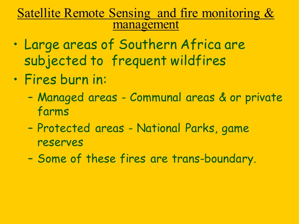 Different satellite products are available to assist in fire early warning, fire control and post fire management Satellite fire Management Information fall into these categories: -Fire Danger /Susceptibility/fire risk - Planning Measure to reduce fire risk - Fire Detection - timely location & tracking of a burning fire - Post Fire Assessment-fire damage -Post Fire Recovery -long term impacts and fire history