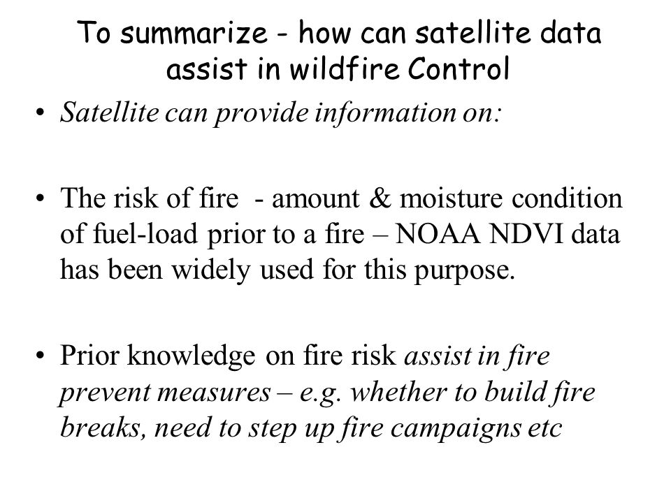 To summarize - how can satellite data assist in wildfire Control Satellite can provide information on: The risk of fire - amount & moisture condition
