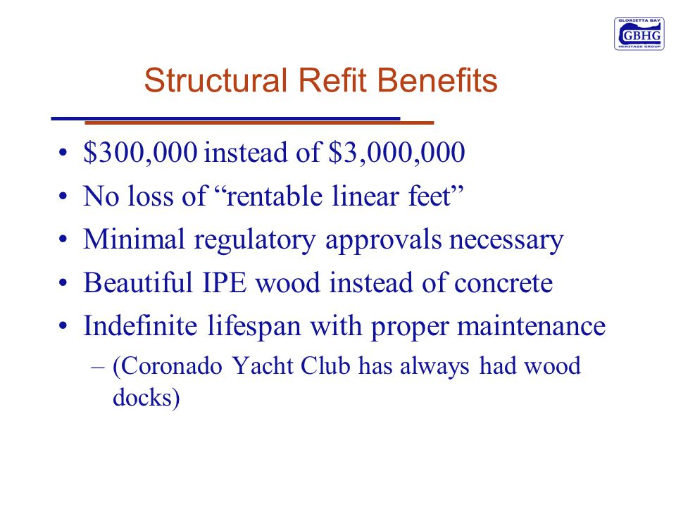 Structural Refit Benefits $300,000 instead of $3,000,000 No loss of rentable linear feet Minimal regulatory approvals necessary Beautiful IPE wood instead of concrete Indefinite lifespan with proper maintenance –(Coronado Yacht Club has always had wood docks)