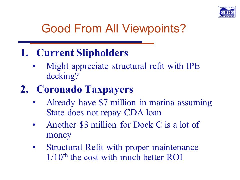 Good From All Viewpoints? 1.Current Slipholders Might appreciate structural refit with IPE decking? 2.Coronado Taxpayers Already have $7 million in ma